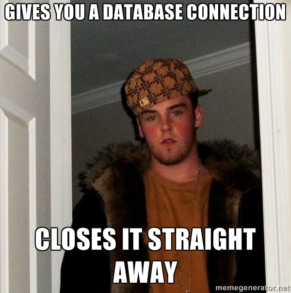 Gives you a database connection closes it straight away | Scumbag Steve